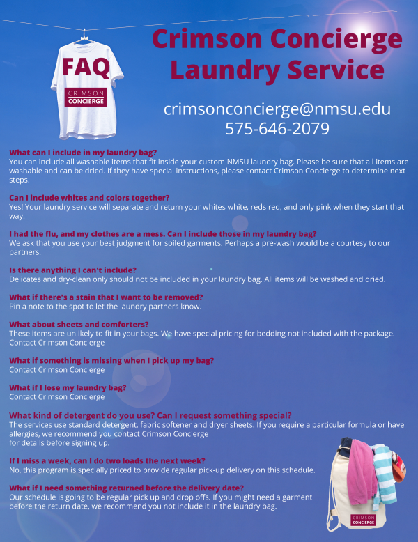 Crimson Concierge Laundry Service crimsonconcierge@nmsu.edu 575-646-2079 What can I include in my laundry bag? You can include all washable items that fit inside your custom NMSU laundry bag. Please be sure that all items are washable and can be dried. If they have special instructions, please contact Crimson Concierge to determine next steps. Can I include whites and colors together? Yes! Your laundry service will separate and return your whites white, reds red, and only pink when they start that way. I had the flu, and my clothes are a mess. Can I include those in my laundry bag? We ask that you use your best judgment for soiled garments. Perhaps a pre-wash would be a courtesy to our partners. Is there anything I can't include? Delicates and dry-clean only should not be included in your laundry bag. All items will be washed and dried. What if there's a stain that I want to be removed? Pin a note to the spot to let the laundry partners know. What about sheets and comforters? These items are unlikely to fit in your bags. We have special pricing for bedding not included with the package. Contact Crimson Concierge What if something is missing when I pick up my bag? Contact Crimson Concierge What if I lose my laundry bag? Contact Crimson Concierge What kind of detergent do you use? Can I request something special? The services use standard detergent, fabric softener and dryer sheets. If you require a particular formula or have allergies, we recommend you contact Crimson Concierge for details before signing up. If I miss a week, can I do two loads the next week? No, this program is specially priced to provide regular pick-up delivery on this schedule. What if I need something returned before the delivery date? Our schedule is going to be regular pick up and drop offs. If you might need a garment before the return date, we recommend you not include it in the laundry bag.